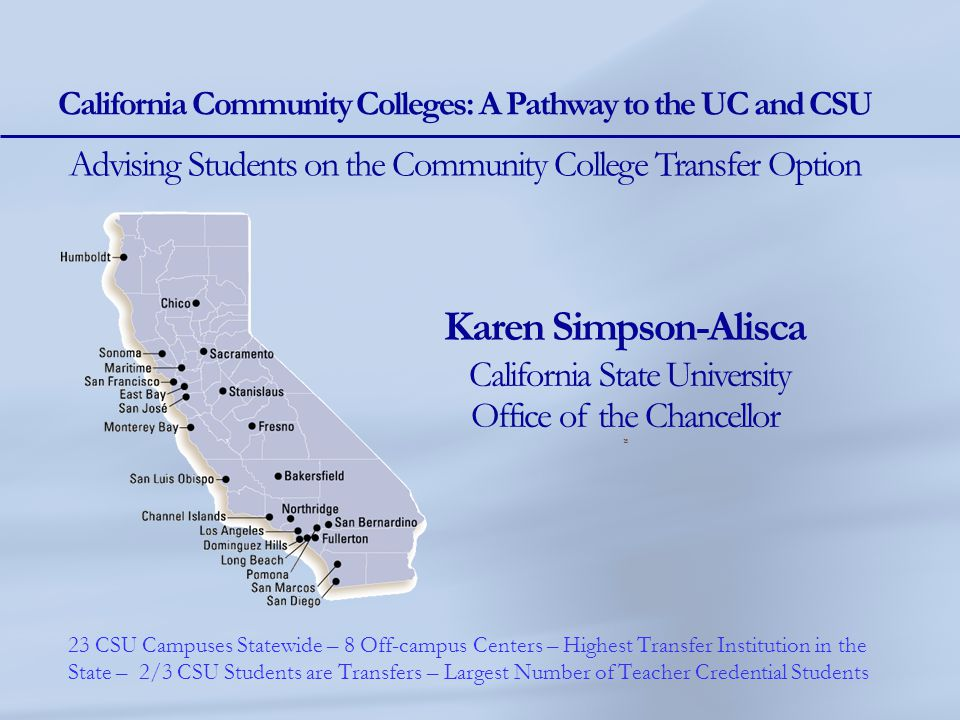 Karen Simpson-Alisca California State University Office of the Chancellor 15 California Community Colleges: A Pathway to the UC and CSU Advising Stude