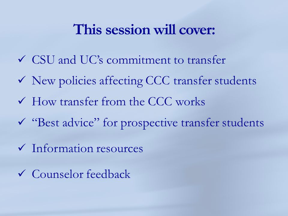 """This session will cover: CSU and UC's commitment to transfer New policies affecting CCC transfer students How transfer from the CCC works """"Best advice"""