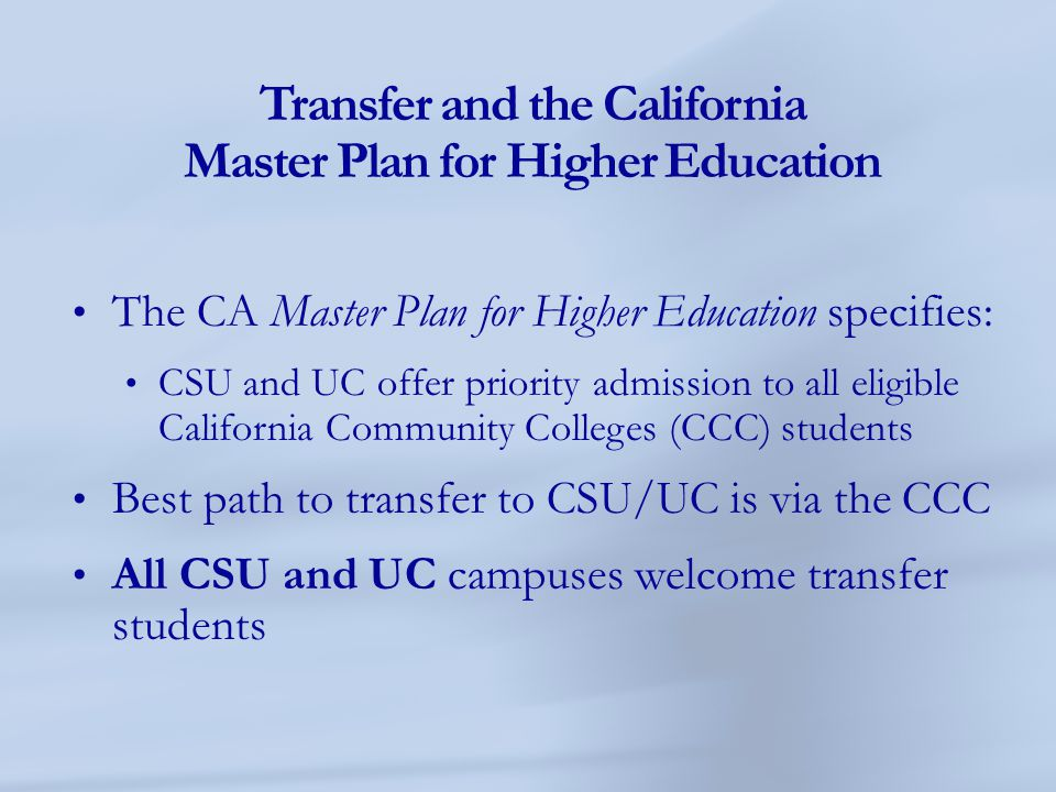 Transfer and the California Master Plan for Higher Education The CA Master Plan for Higher Education specifies: CSU and UC offer priority admission to