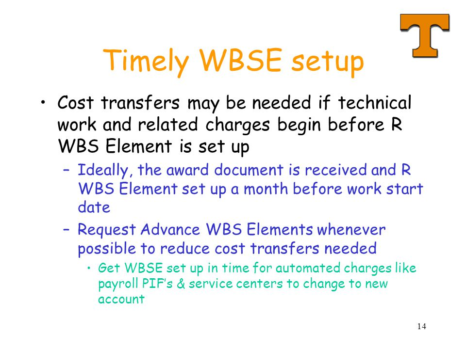 14 Timely WBSE setup Cost transfers may be needed if technical work and related charges begin before R WBS Element is set up –Ideally, the award document is received and R WBS Element set up a month before work start date –Request Advance WBS Elements whenever possible to reduce cost transfers needed Get WBSE set up in time for automated charges like payroll PIF's & service centers to change to new account