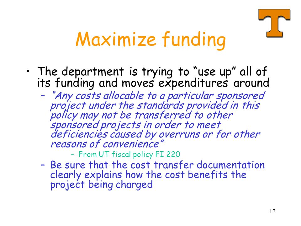 17 Maximize funding The department is trying to use up all of its funding and moves expenditures around – Any costs allocable to a particular sponsored project under the standards provided in this policy may not be transferred to other sponsored projects in order to meet deficiencies caused by overruns or for other reasons of convenience –From UT fiscal policy FI 220 –Be sure that the cost transfer documentation clearly explains how the cost benefits the project being charged