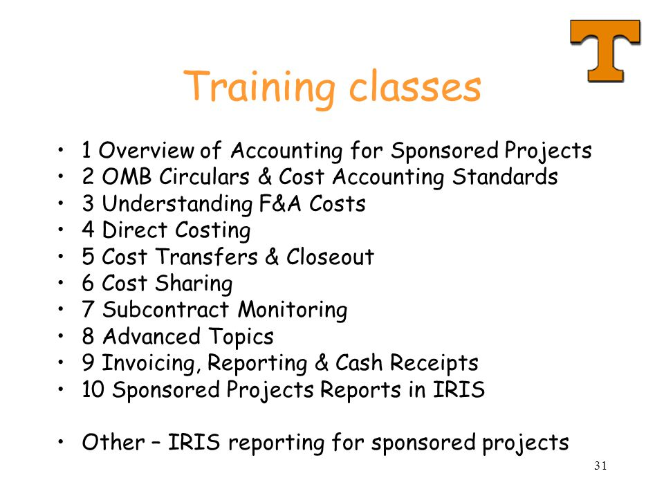 31 Training classes 1 Overview of Accounting for Sponsored Projects 2 OMB Circulars & Cost Accounting Standards 3 Understanding F&A Costs 4 Direct Costing 5 Cost Transfers & Closeout 6 Cost Sharing 7 Subcontract Monitoring 8 Advanced Topics 9 Invoicing, Reporting & Cash Receipts 10 Sponsored Projects Reports in IRIS Other – IRIS reporting for sponsored projects