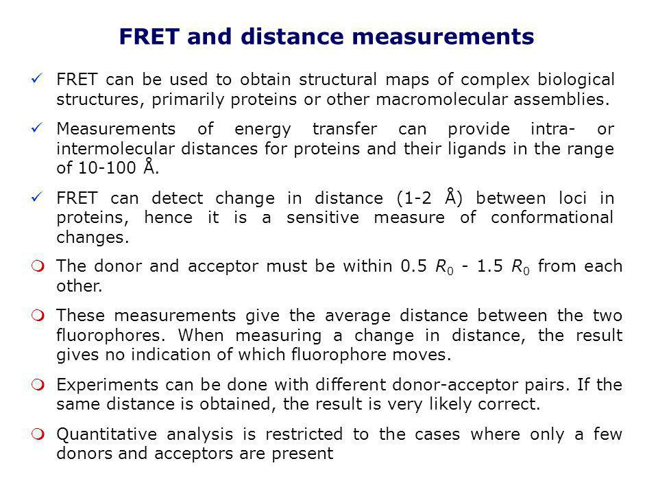 FRET and distance measurements FRET can be used to obtain structural maps of complex biological structures, primarily proteins or other macromolecular