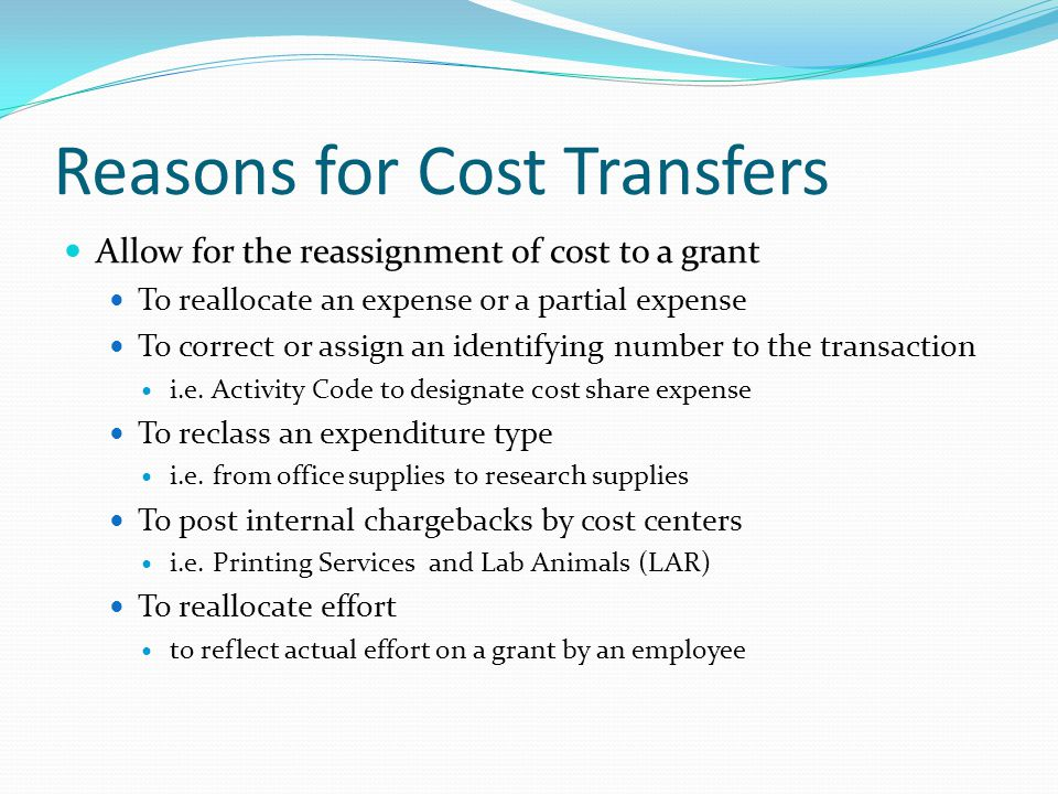 Reasons for Cost Transfers Allow for the reassignment of cost to a grant To reallocate an expense or a partial expense To correct or assign an identifying number to the transaction i.e.