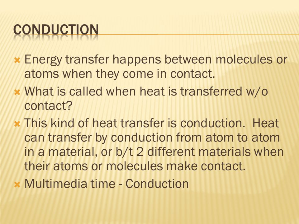  Energy transfer happens between molecules or atoms when they come in contact.  What is called when heat is transferred w/o contact?  This kind of