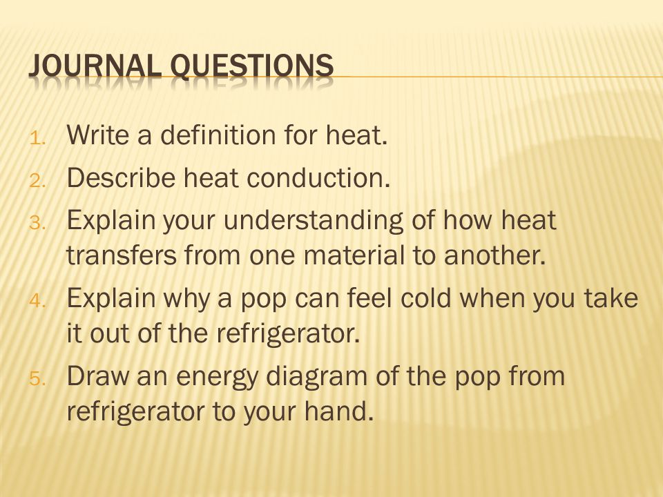 1. Write a definition for heat. 2. Describe heat conduction. 3. Explain your understanding of how heat transfers from one material to another. 4. Expl