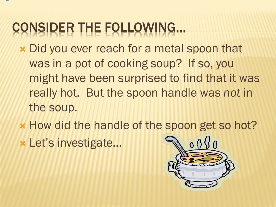  Did you ever reach for a metal spoon that was in a pot of cooking soup? If so, you might have been surprised to find that it was really hot. But the