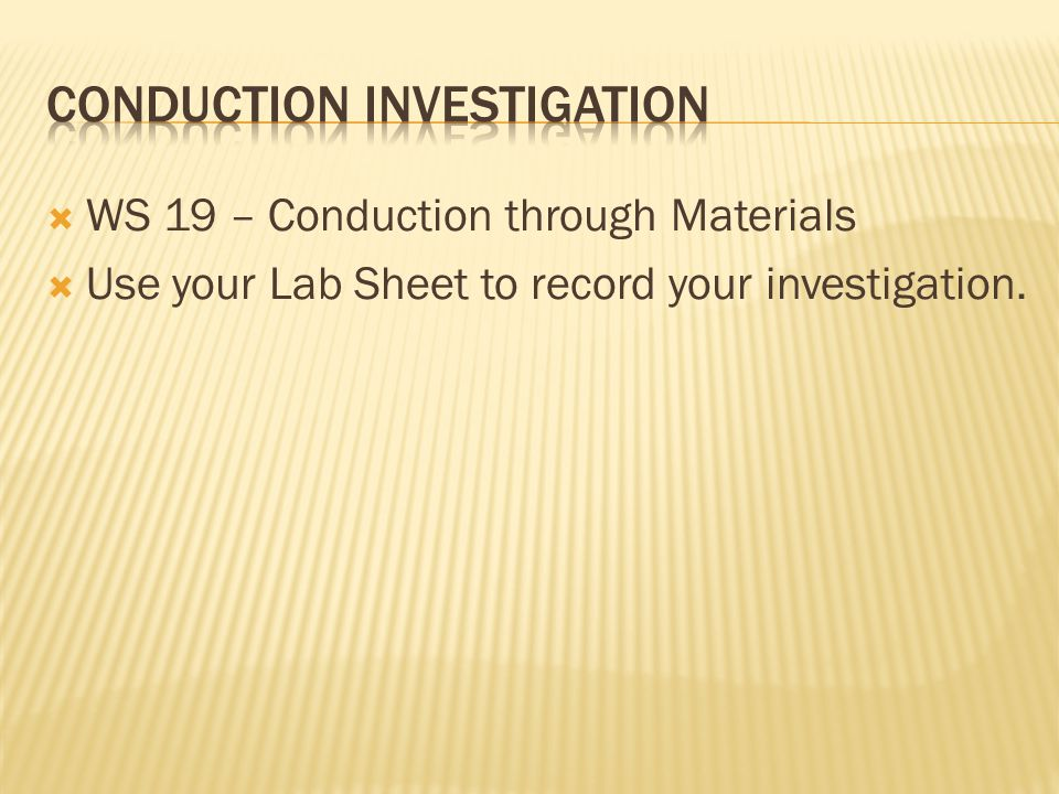 WS 19 – Conduction through Materials  Use your Lab Sheet to record your investigation.