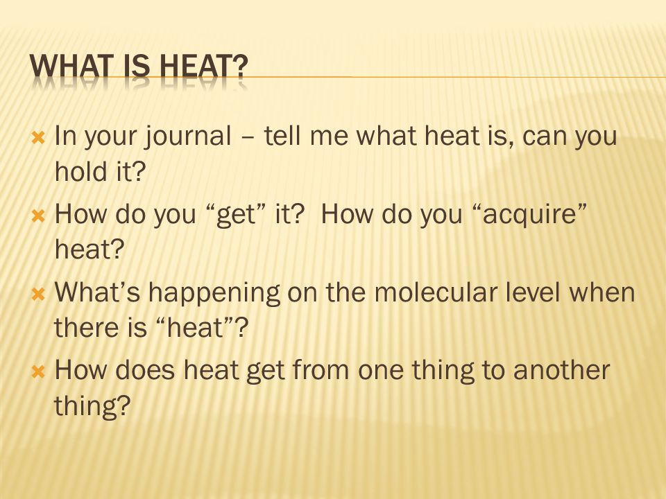 " In your journal – tell me what heat is, can you hold it?  How do you ""get"" it? How do you ""acquire"" heat?  What's happening on the molecular level"