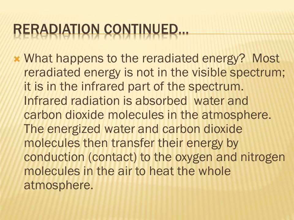  What happens to the reradiated energy? Most reradiated energy is not in the visible spectrum; it is in the infrared part of the spectrum. Infrared r