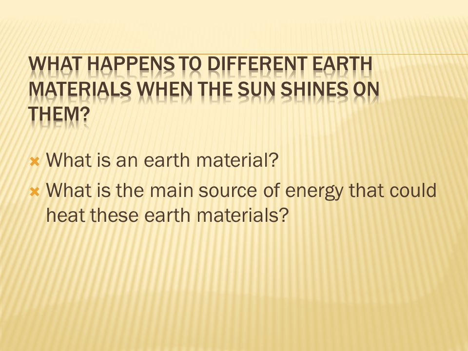  What is an earth material?  What is the main source of energy that could heat these earth materials?