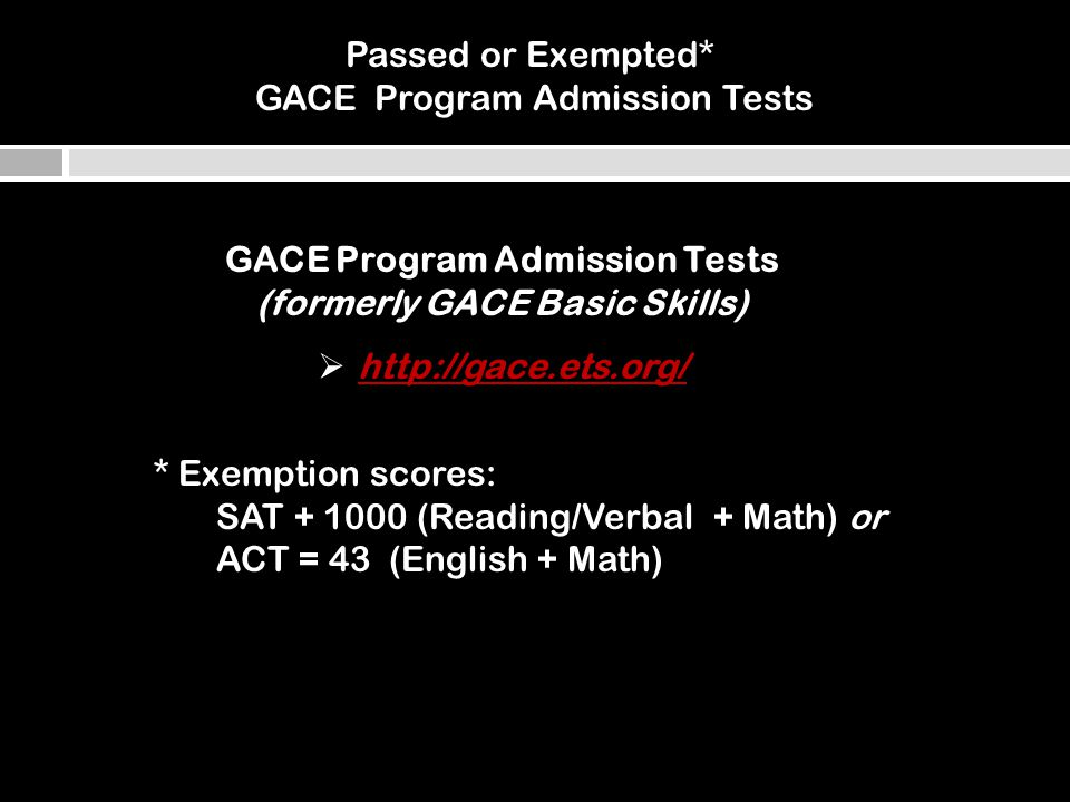 * Exemption scores: SAT (Reading/Verbal + Math) or ACT = 43 (English + Math) Passed or Exempted* GACE Program Admission Tests GACE Program Admission Tests (formerly GACE Basic Skills) 