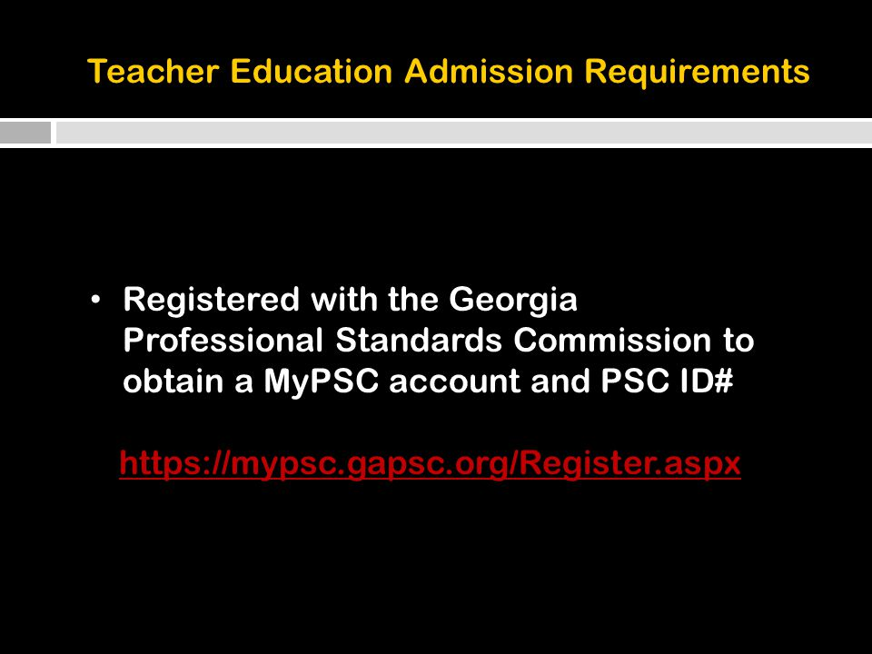 Registered with the Georgia Professional Standards Commission to obtain a MyPSC account and PSC ID# https://mypsc.gapsc.org/Register.aspx Teacher Education Admission Requirements