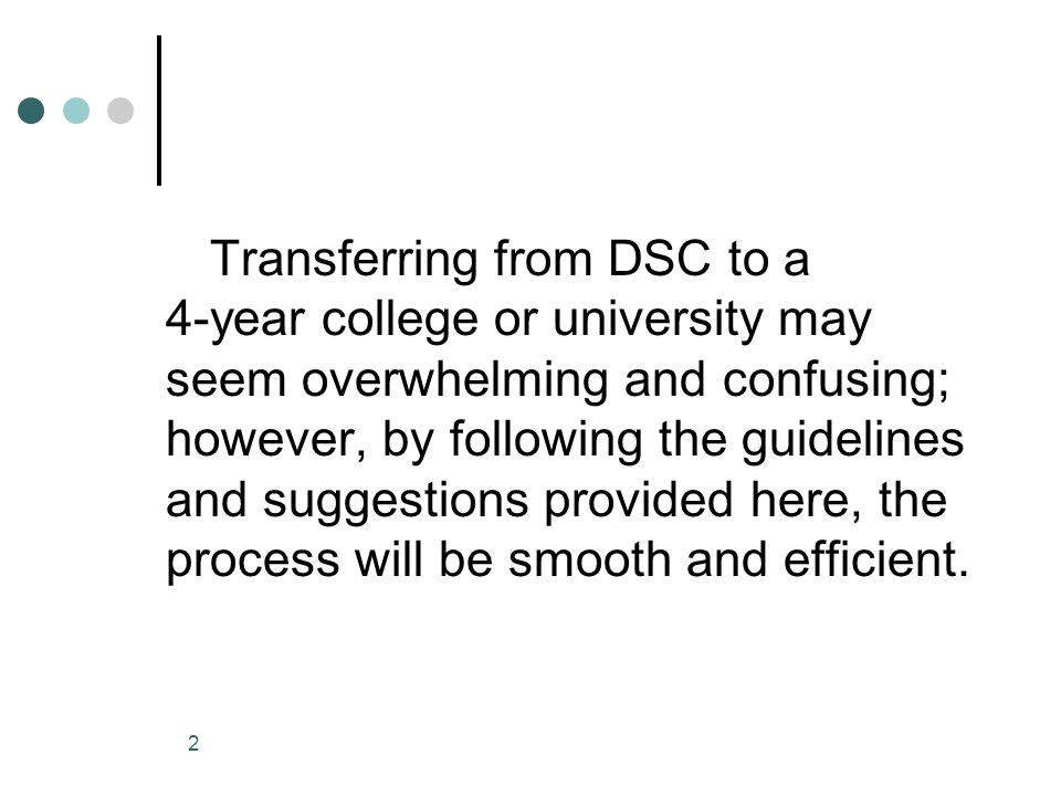 Transferring from DSC to a 4-year college or university may seem overwhelming and confusing; however, by following the guidelines and suggestions provided here, the process will be smooth and efficient.