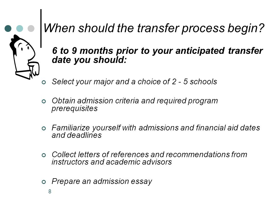 6 to 9 months prior to your anticipated transfer date you should: Select your major and a choice of 2 - 5 schools Obtain admission criteria and required program prerequisites Familiarize yourself with admissions and financial aid dates and deadlines Collect letters of references and recommendations from instructors and academic advisors Prepare an admission essay When should the transfer process begin.
