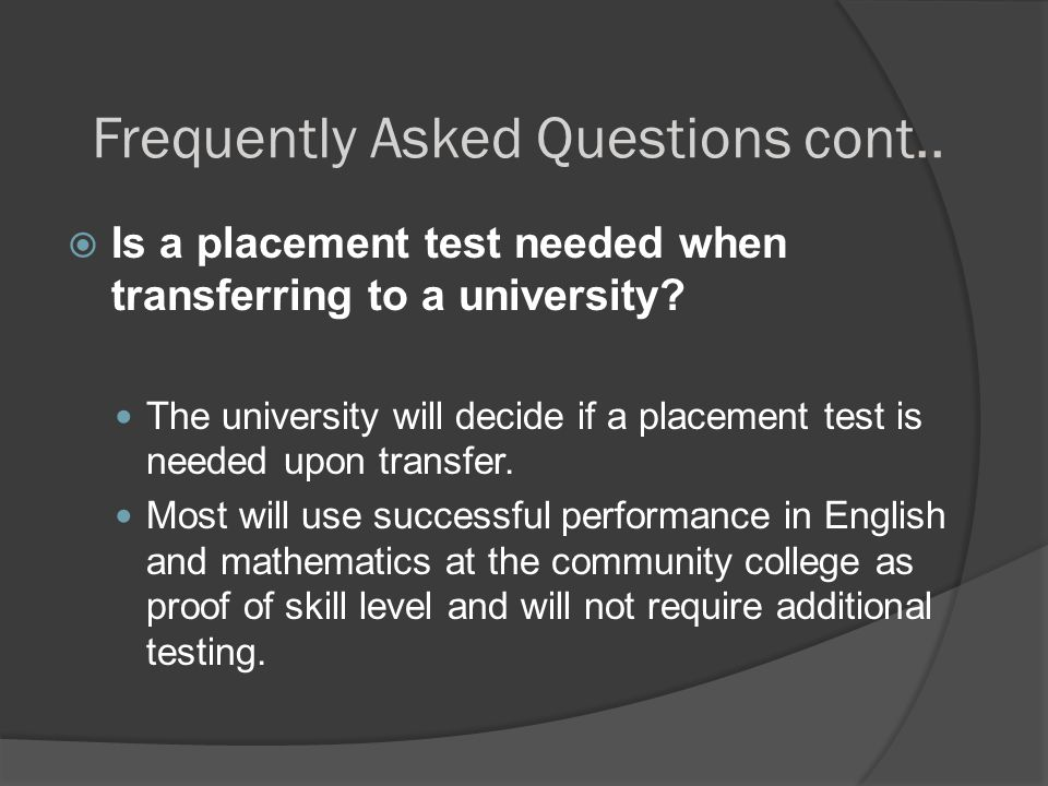 Frequently Asked Questions cont..  Is a placement test needed when transferring to a university? The university will decide if a placement test is ne