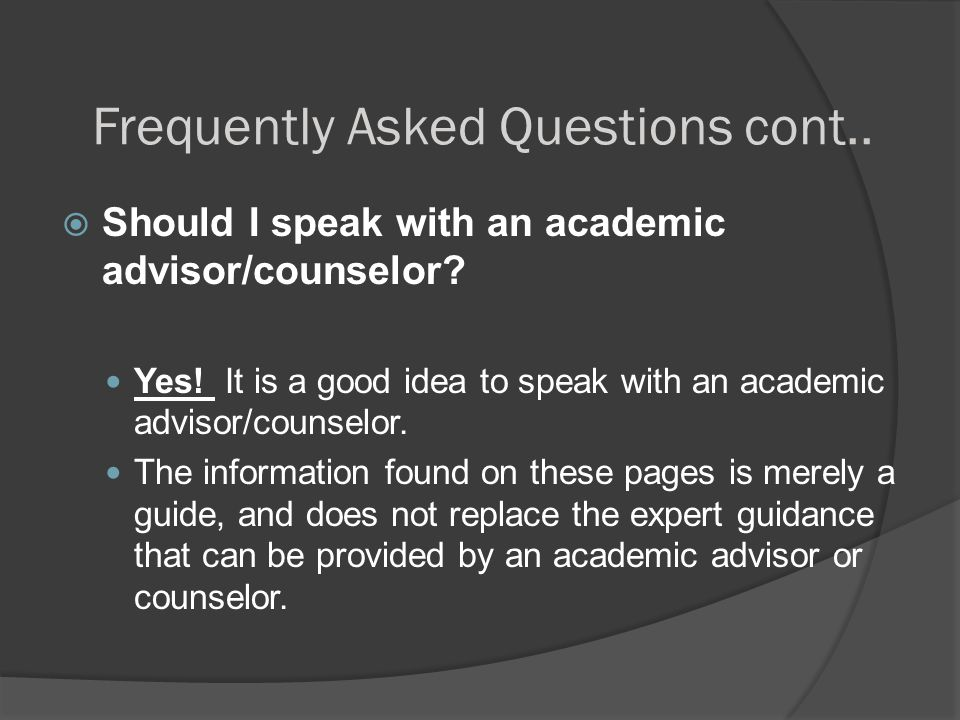 Frequently Asked Questions cont..  Should I speak with an academic advisor/counselor? Yes! It is a good idea to speak with an academic advisor/counse