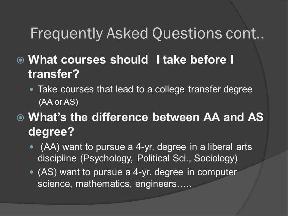 Frequently Asked Questions cont..  What courses should I take before I transfer? Take courses that lead to a college transfer degree (AA or AS)  Wha