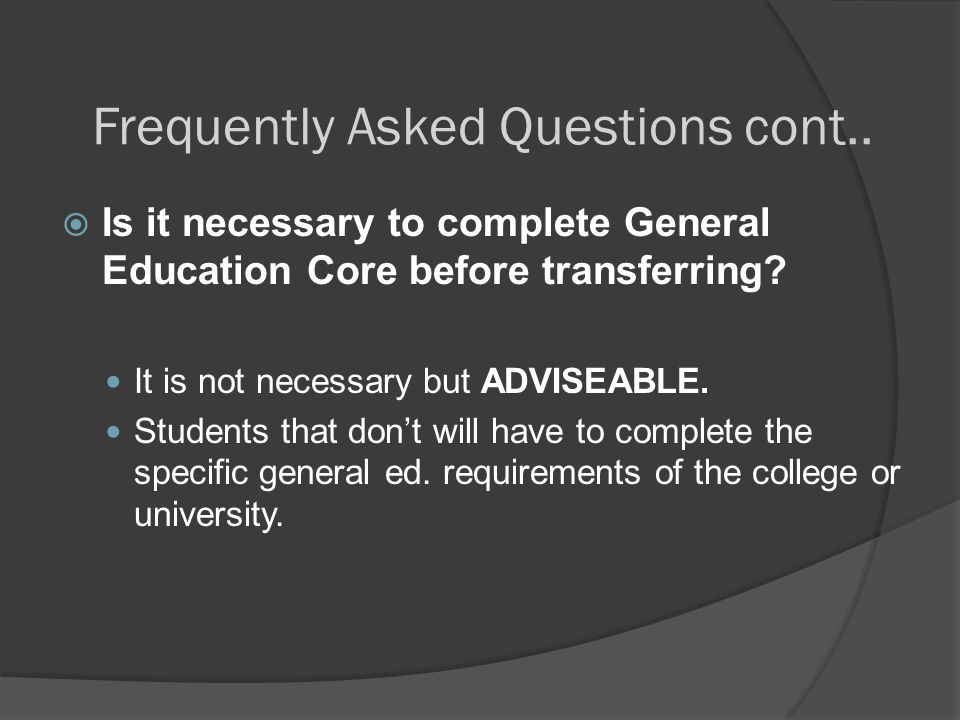Frequently Asked Questions cont..  Is it necessary to complete General Education Core before transferring? It is not necessary but ADVISEABLE. Studen