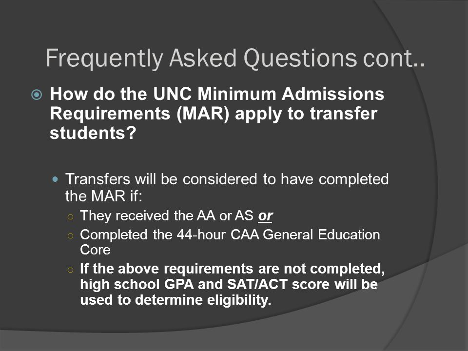Frequently Asked Questions cont..  How do the UNC Minimum Admissions Requirements (MAR) apply to transfer students? Transfers will be considered to h
