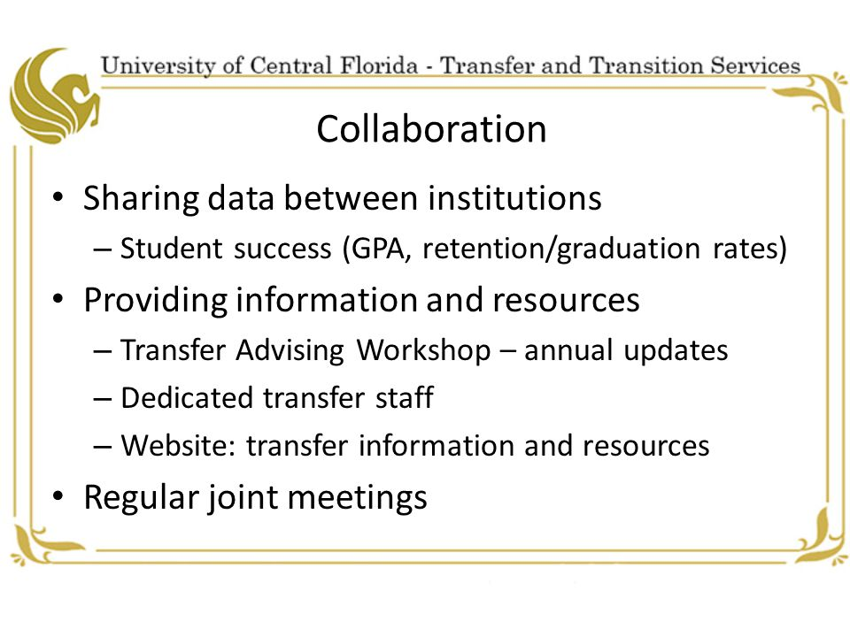 Collaboration Sharing data between institutions – Student success (GPA, retention/graduation rates) Providing information and resources – Transfer Advising Workshop – annual updates – Dedicated transfer staff – Website: transfer information and resources Regular joint meetings