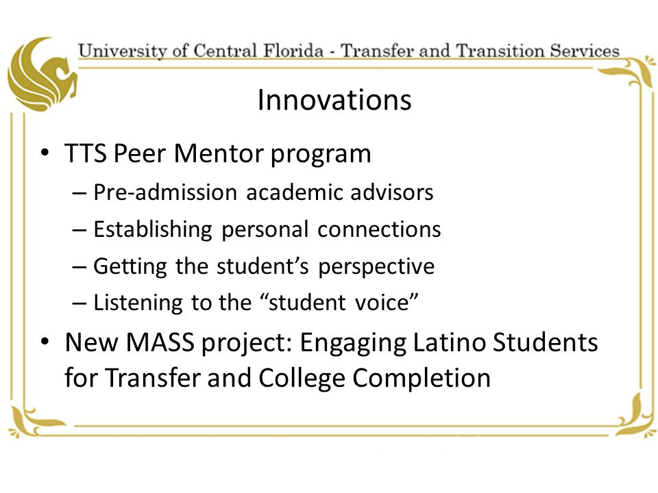 Innovations TTS Peer Mentor program – Pre-admission academic advisors – Establishing personal connections – Getting the student's perspective – Listening to the student voice New MASS project: Engaging Latino Students for Transfer and College Completion