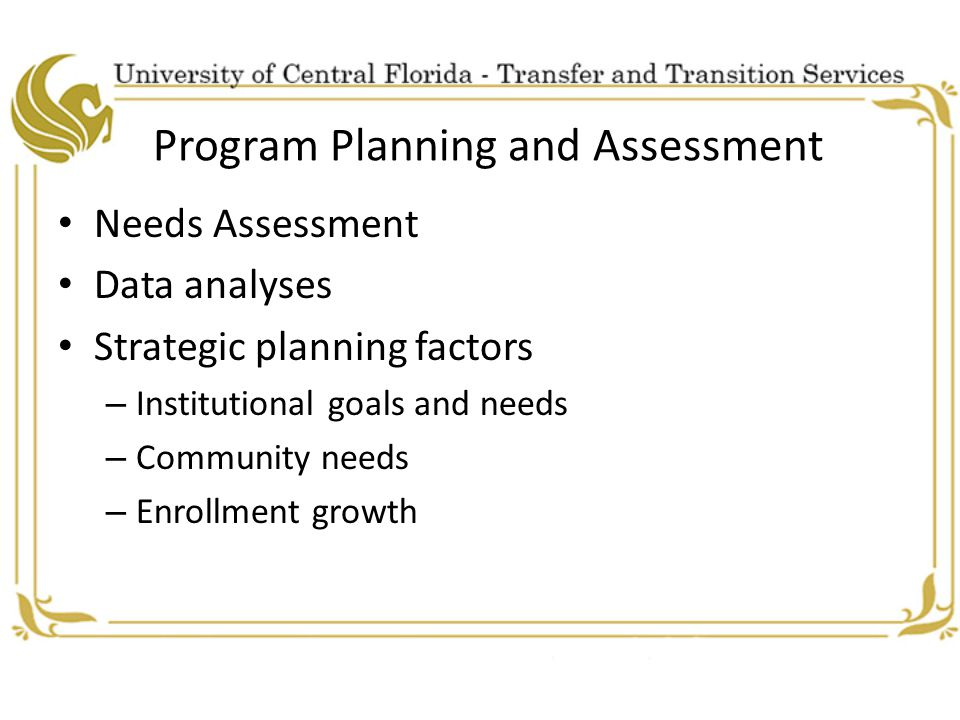 Program Planning and Assessment Needs Assessment Data analyses Strategic planning factors – Institutional goals and needs – Community needs – Enrollment growth