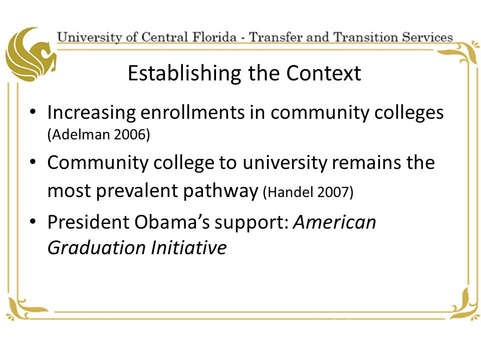 Establishing the Context Increasing enrollments in community colleges (Adelman 2006) Community college to university remains the most prevalent pathway (Handel 2007) President Obama's support: American Graduation Initiative