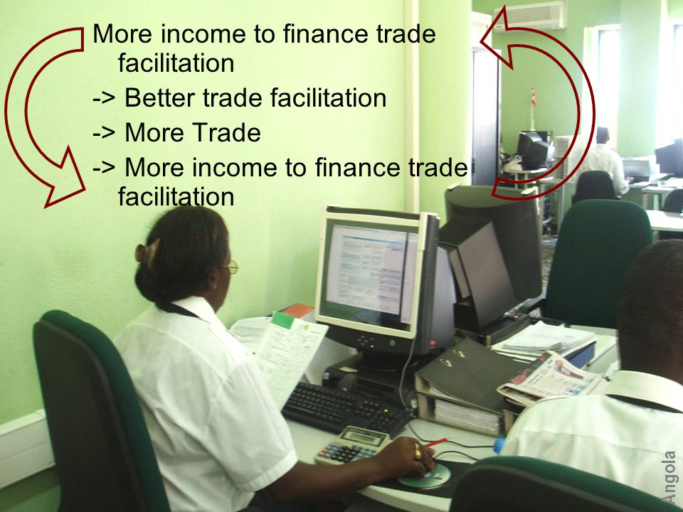 More income to finance trade facilitation -> Better trade facilitation -> More Trade -> More income to finance trade facilitation Angola