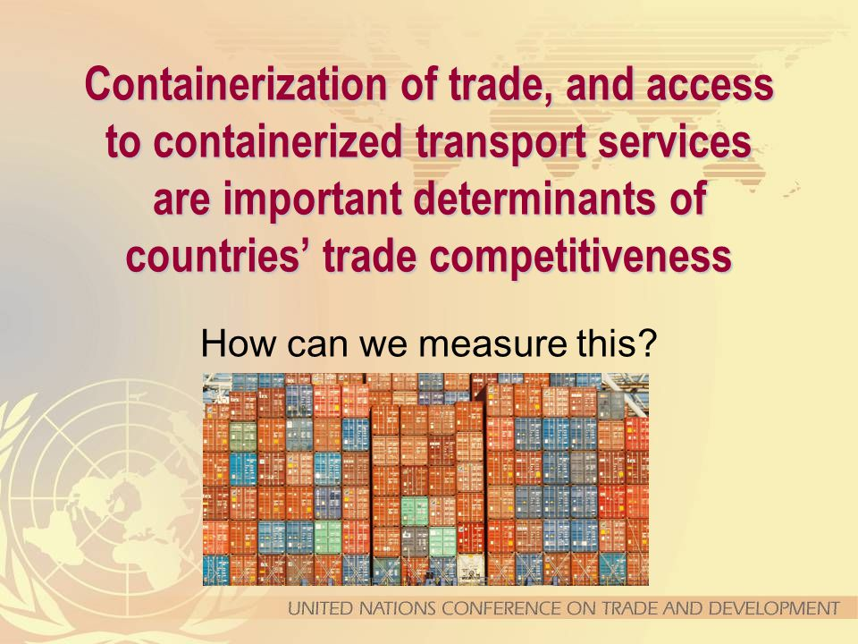 Containerization of trade, and access to containerized transport services are important determinants of countries' trade competitiveness How can we me