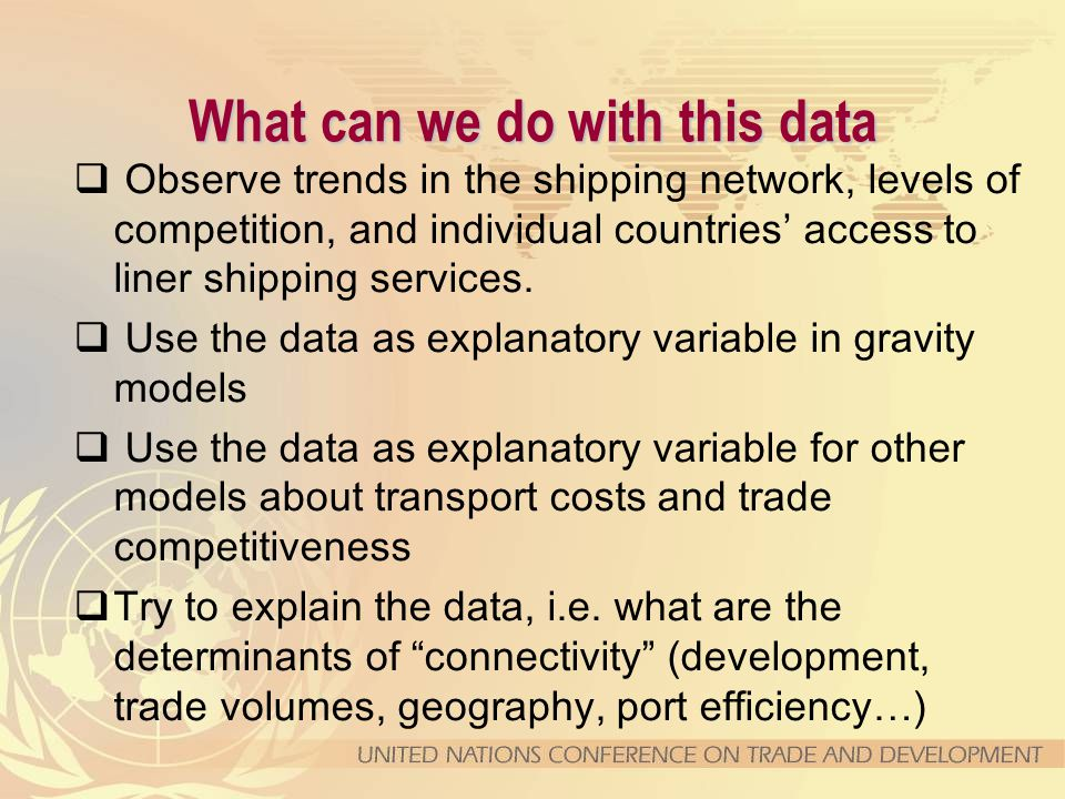 What can we do with this data  Observe trends in the shipping network, levels of competition, and individual countries' access to liner shipping serv