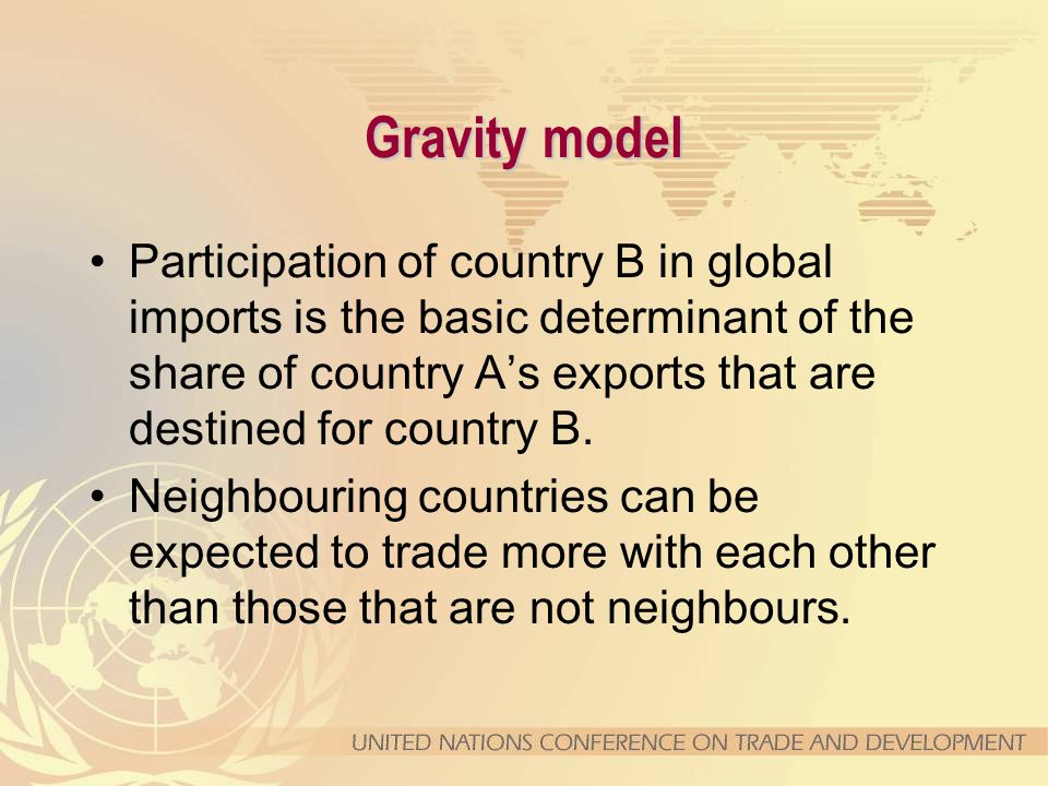 Gravity model Participation of country B in global imports is the basic determinant of the share of country A's exports that are destined for country B.