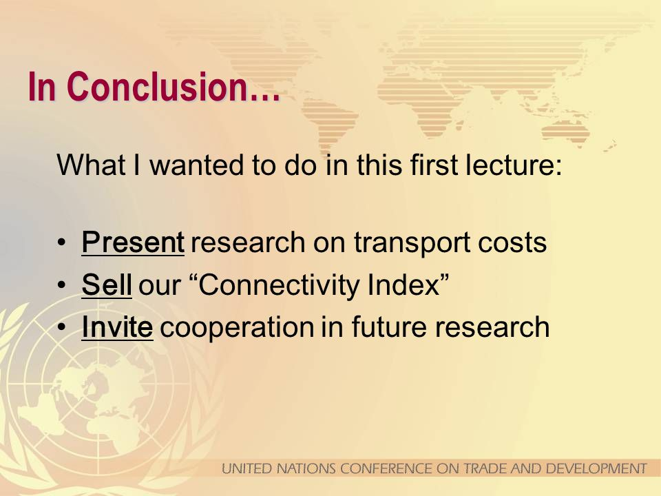 """What I wanted to do in this first lecture: Present research on transport costs Sell our """"Connectivity Index"""" Invite cooperation in future research"""