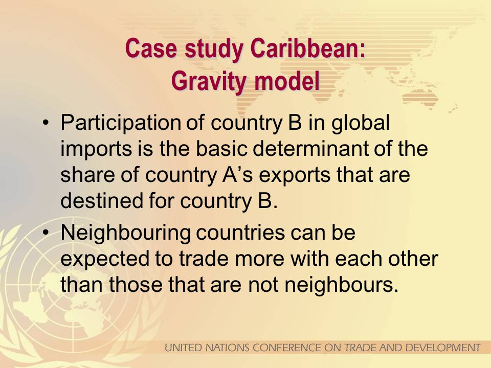 Case study Caribbean: Gravity model Participation of country B in global imports is the basic determinant of the share of country A's exports that are destined for country B.
