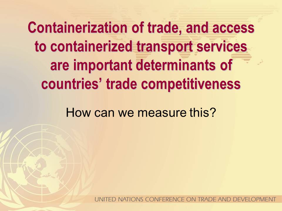 Containerization of trade, and access to containerized transport services are important determinants of countries' trade competitiveness How can we measure this