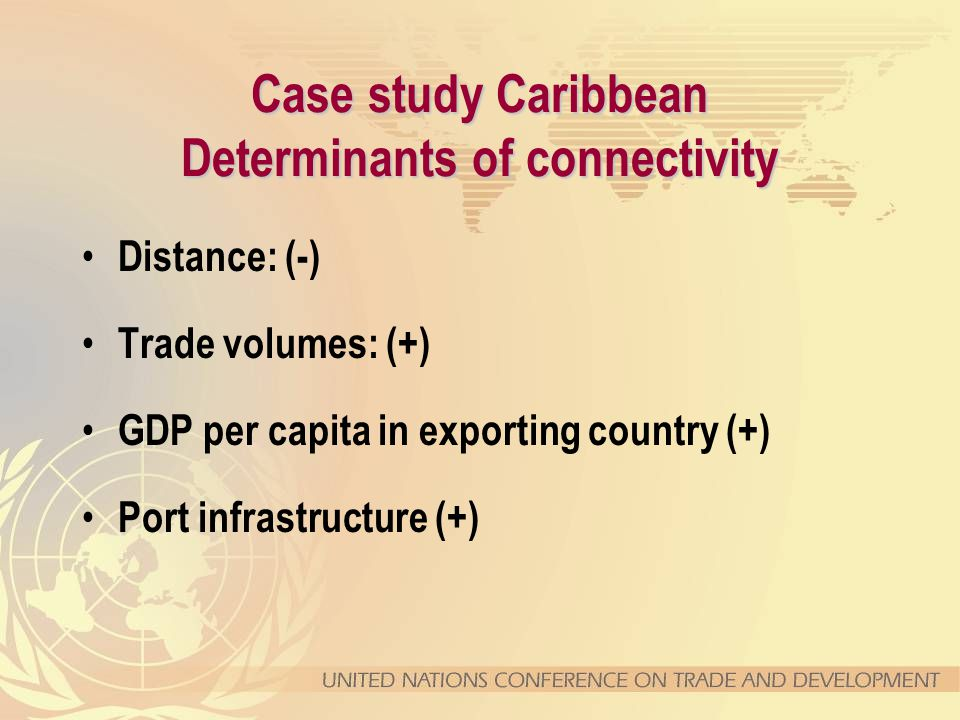 Case study Caribbean Determinants of connectivity Distance: (-) Trade volumes: (+) GDP per capita in exporting country (+) Port infrastructure (+)