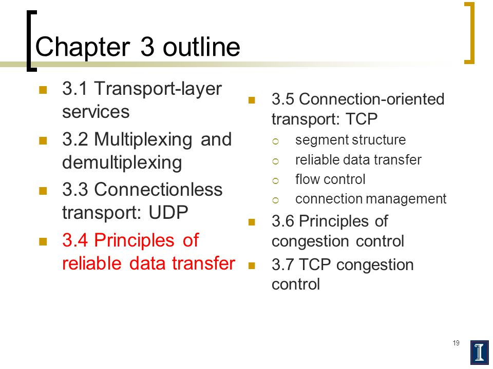 19 Chapter 3 outline 3.1 Transport-layer services 3.2 Multiplexing and demultiplexing 3.3 Connectionless transport: UDP 3.4 Principles of reliable data transfer 3.5 Connection-oriented transport: TCP  segment structure  reliable data transfer  flow control  connection management 3.6 Principles of congestion control 3.7 TCP congestion control