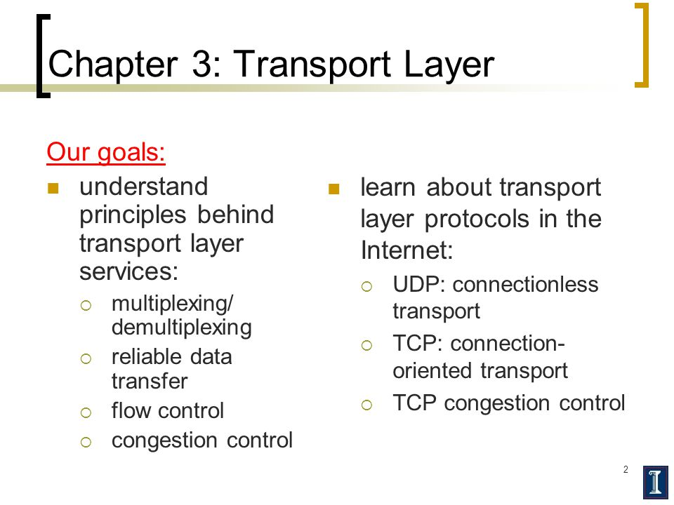 2 Chapter 3: Transport Layer Our goals: understand principles behind transport layer services:  multiplexing/ demultiplexing  reliable data transfer  flow control  congestion control learn about transport layer protocols in the Internet:  UDP: connectionless transport  TCP: connection- oriented transport  TCP congestion control