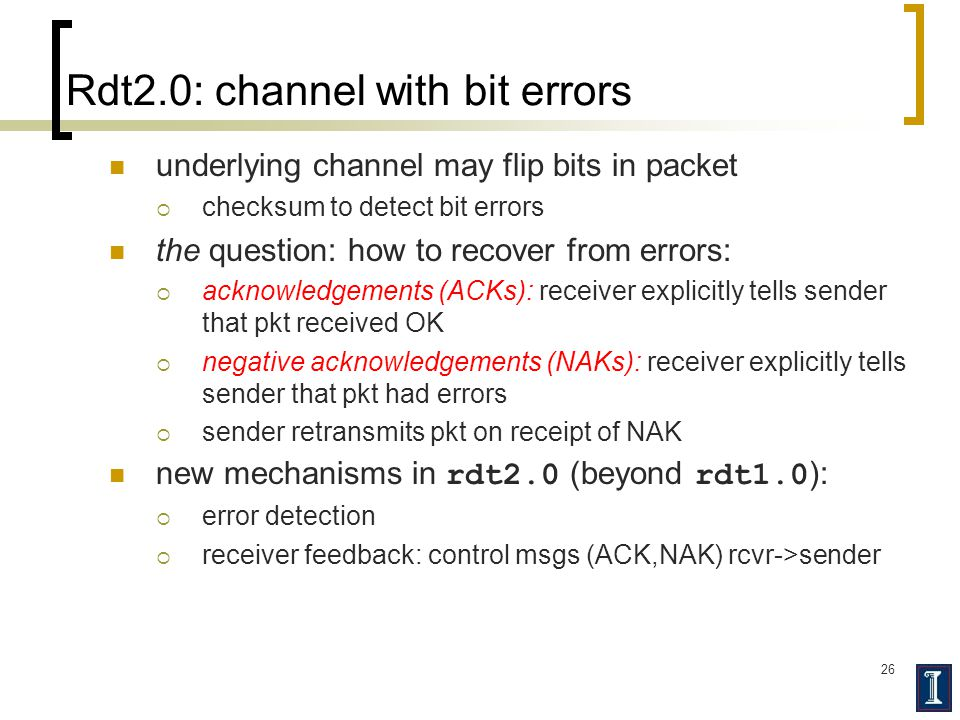 26 Rdt2.0: channel with bit errors underlying channel may flip bits in packet  checksum to detect bit errors the question: how to recover from errors:  acknowledgements (ACKs): receiver explicitly tells sender that pkt received OK  negative acknowledgements (NAKs): receiver explicitly tells sender that pkt had errors  sender retransmits pkt on receipt of NAK new mechanisms in rdt2.0 (beyond rdt1.0 ):  error detection  receiver feedback: control msgs (ACK,NAK) rcvr->sender