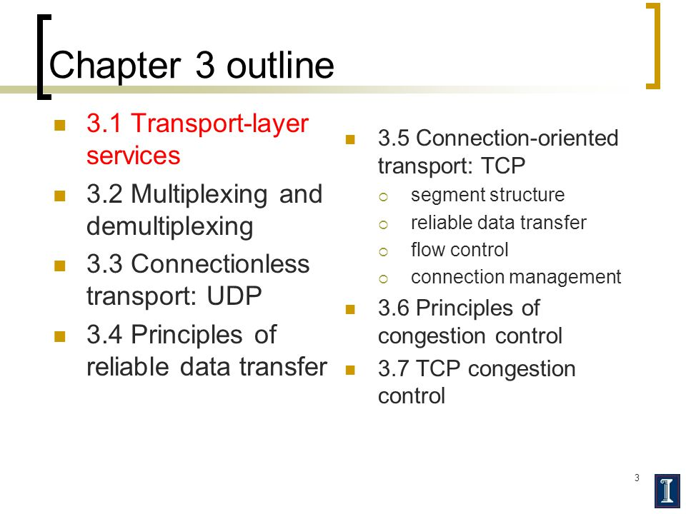 3 Chapter 3 outline 3.1 Transport-layer services 3.2 Multiplexing and demultiplexing 3.3 Connectionless transport: UDP 3.4 Principles of reliable data transfer 3.5 Connection-oriented transport: TCP  segment structure  reliable data transfer  flow control  connection management 3.6 Principles of congestion control 3.7 TCP congestion control