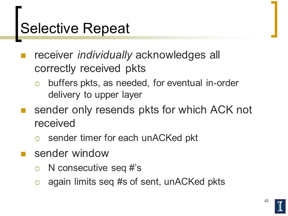 48 Selective Repeat receiver individually acknowledges all correctly received pkts  buffers pkts, as needed, for eventual in-order delivery to upper layer sender only resends pkts for which ACK not received  sender timer for each unACKed pkt sender window  N consecutive seq #'s  again limits seq #s of sent, unACKed pkts