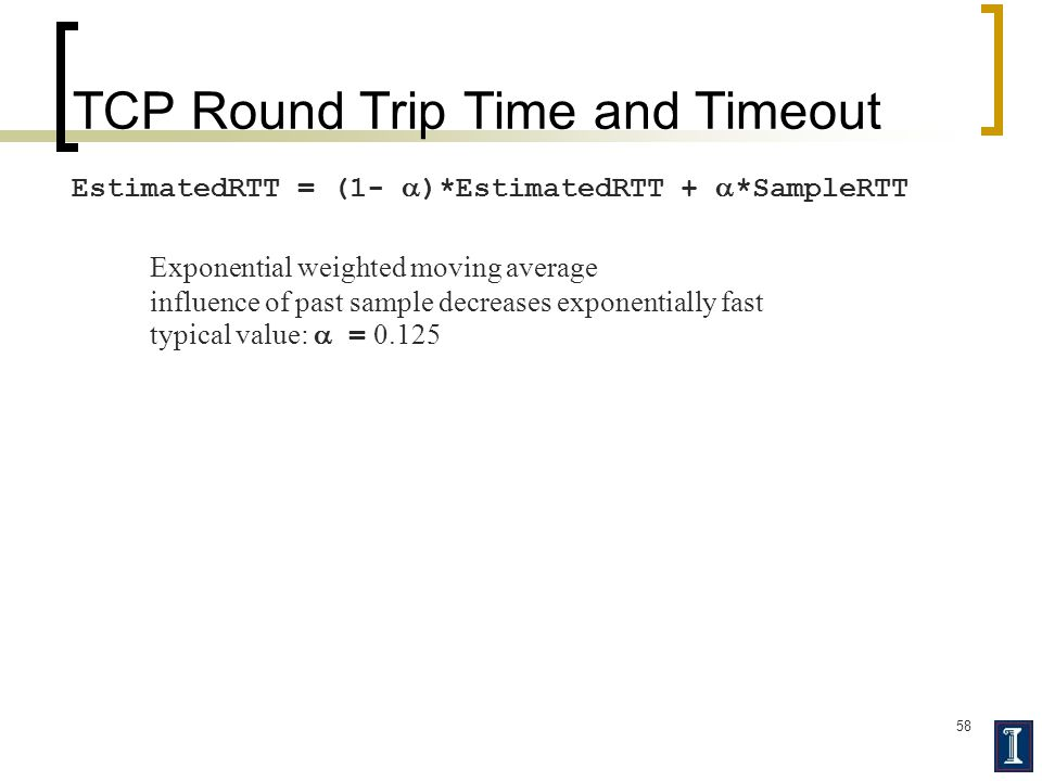 58 TCP Round Trip Time and Timeout EstimatedRTT = (1-  )*EstimatedRTT +  *SampleRTT Exponential weighted moving average influence of past sample decreases exponentially fast typical value:  = 0.125