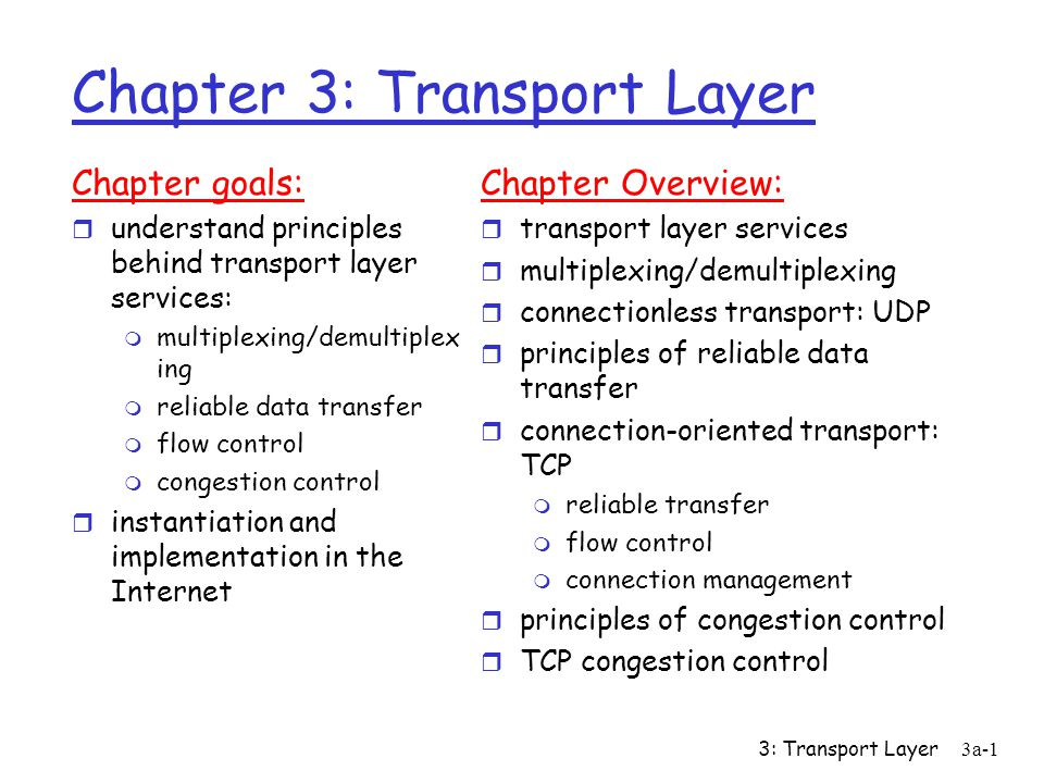 3: Transport Layer3a-1 Chapter 3: Transport Layer Chapter goals: r understand principles behind transport layer services: m multiplexing/demultiplex ing m reliable data transfer m flow control m congestion control r instantiation and implementation in the Internet Chapter Overview: r transport layer services r multiplexing/demultiplexing r connectionless transport: UDP r principles of reliable data transfer r connection-oriented transport: TCP m reliable transfer m flow control m connection management r principles of congestion control r TCP congestion control