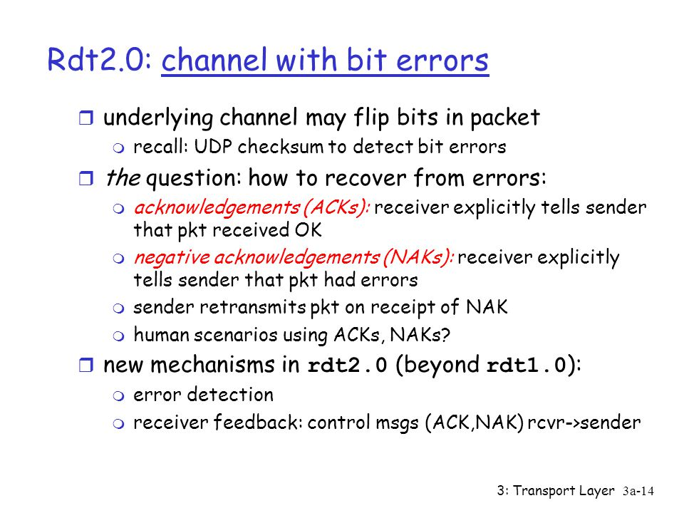 3: Transport Layer3a-13 Rdt1.0: reliable transfer over a reliable channel r underlying channel perfectly reliable m no bit erros m no loss of packets