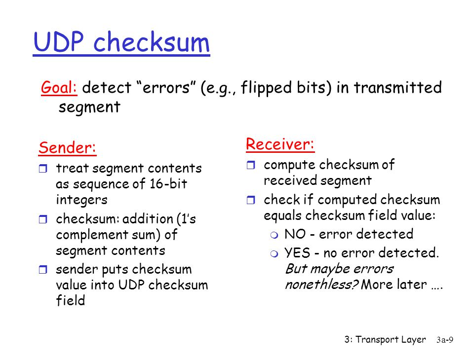 3: Transport Layer3a-9 UDP checksum Sender: r treat segment contents as sequence of 16-bit integers r checksum: addition (1's complement sum) of segment contents r sender puts checksum value into UDP checksum field Receiver: r compute checksum of received segment r check if computed checksum equals checksum field value: m NO - error detected m YES - no error detected.