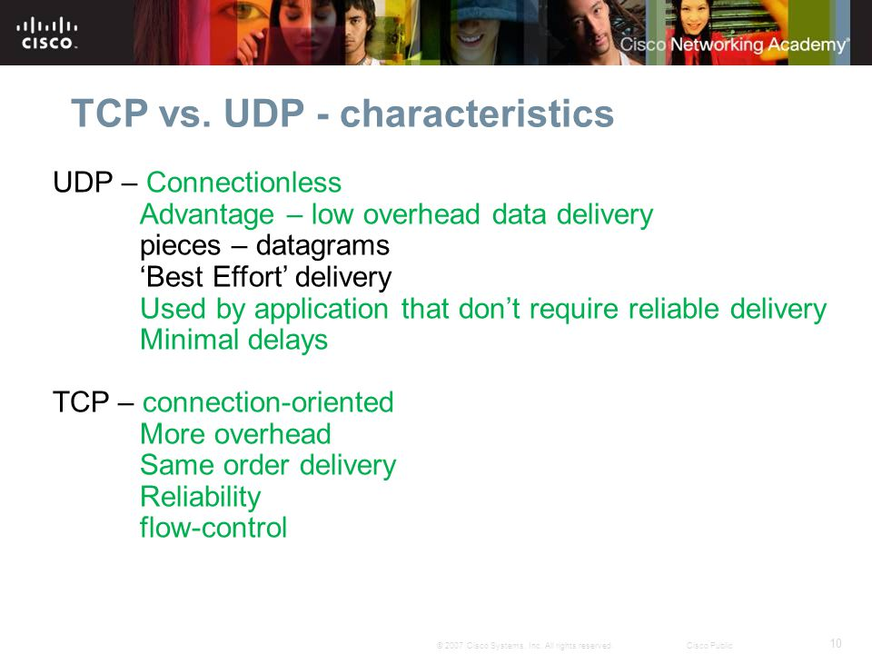 10 © 2007 Cisco Systems, Inc. All rights reserved.Cisco Public TCP vs. UDP - characteristics UDP – Connectionless Advantage – low overhead data delive