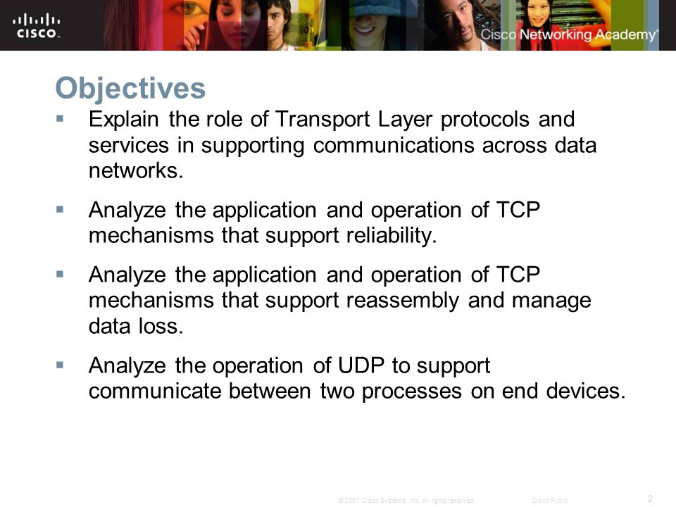 2 © 2007 Cisco Systems, Inc. All rights reserved.Cisco Public Objectives  Explain the role of Transport Layer protocols and services in supporting co