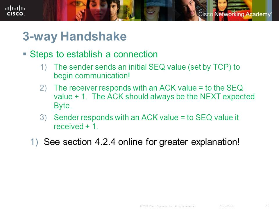 20 © 2007 Cisco Systems, Inc. All rights reserved.Cisco Public 3-way Handshake  Steps to establish a connection 1)The sender sends an initial SEQ val