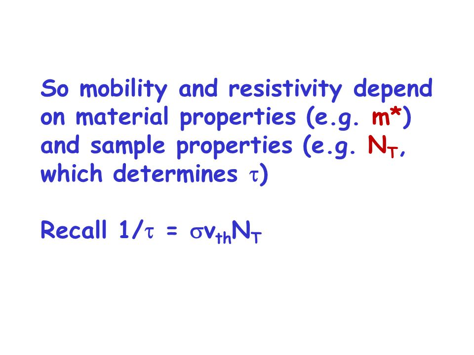 So mobility and resistivity depend on material properties (e.g. m*) and sample properties (e.g. N T, which determines  ) Recall 1/  =  v th N T