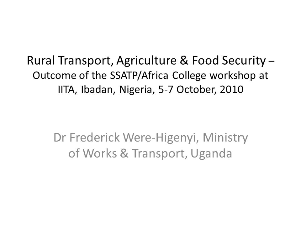 Rural Transport, Agriculture & Food Security – Outcome of the SSATP/Africa College workshop at IITA, Ibadan, Nigeria, 5-7 October, 2010 Dr Frederick Were-Higenyi, Ministry of Works & Transport, Uganda